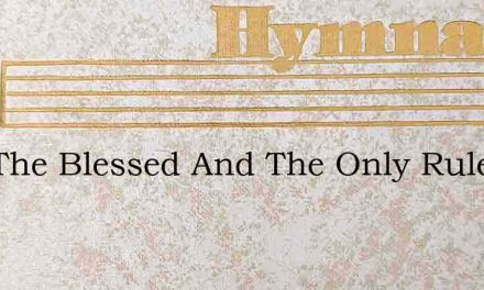 God The Blessed And The Only Ruler – Hymn Lyrics