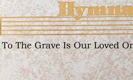 Gone To The Grave Is Our Loved One – Hymn Lyrics