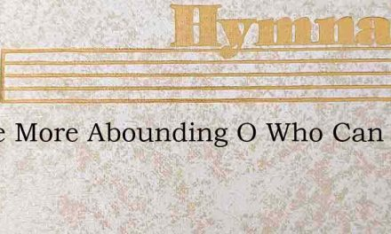 Grace More Abounding O Who Can Tell – Hymn Lyrics