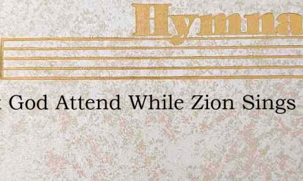 Great God Attend While Zion Sings – Hymn Lyrics