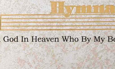 Great God In Heaven Who By My Bed – Hymn Lyrics