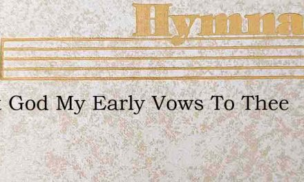 Great God My Early Vows To Thee – Hymn Lyrics