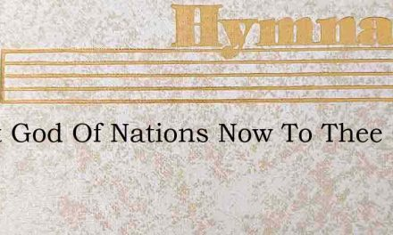 Great God Of Nations Now To Thee Our Hym – Hymn Lyrics