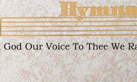 Great God Our Voice To Thee We Raise – Hymn Lyrics