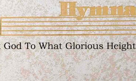 Great God To What Glorious Height – Hymn Lyrics