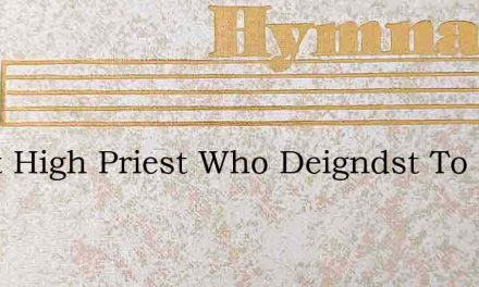 Great High Priest Who Deigndst To Be – Hymn Lyrics