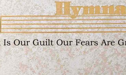 Great Is Our Guilt Our Fears Are Great – Hymn Lyrics