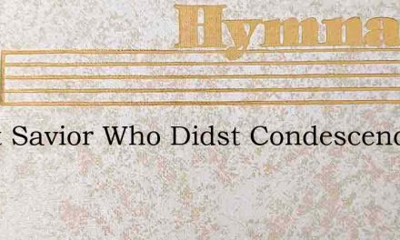 Great Savior Who Didst Condescend – Hymn Lyrics