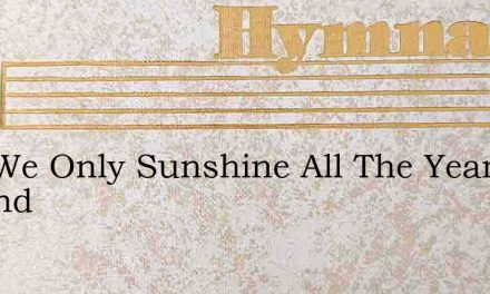 Had We Only Sunshine All The Year Around – Hymn Lyrics