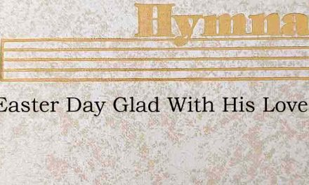 Hail Easter Day Glad With His Love – Hymn Lyrics