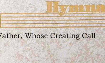 Hail Father, Whose Creating Call – Hymn Lyrics