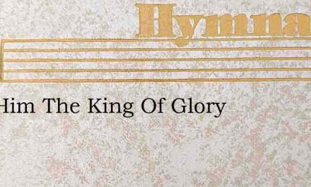 Hail Him The King Of Glory – Hymn Lyrics