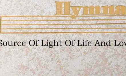 Hail Source Of Light Of Life And Love – Hymn Lyrics