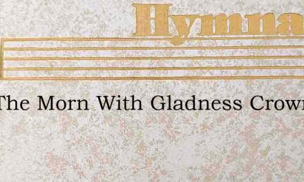 Hail The Morn With Gladness Crowned – Hymn Lyrics