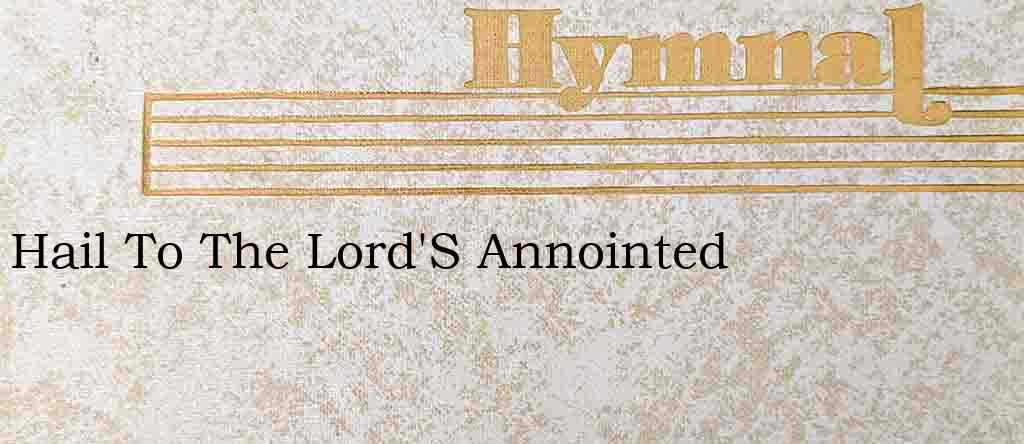 Hail To The Lord'S Annointed – Hymn Lyrics