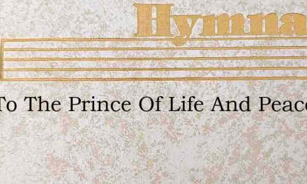 Hail To The Prince Of Life And Peace – Hymn Lyrics