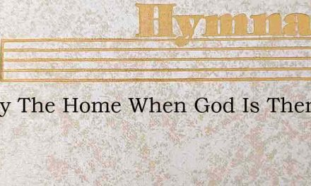 Happy The Home When God Is There – Hymn Lyrics