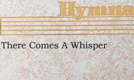 Hark There Comes A Whisper – Hymn Lyrics