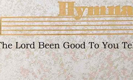 Has The Lord Been Good To You Tell – Hymn Lyrics