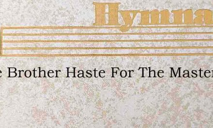 Haste Brother Haste For The Master Is Ca – Hymn Lyrics