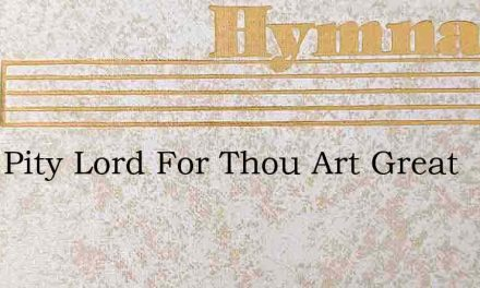 Have Pity Lord For Thou Art Great – Hymn Lyrics