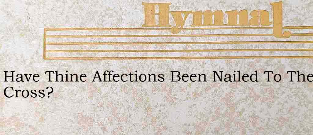 Have Thine Affections Been Nailed To The Cross? – Hymn Lyrics