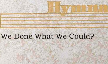 Have We Done What We Could? – Hymn Lyrics