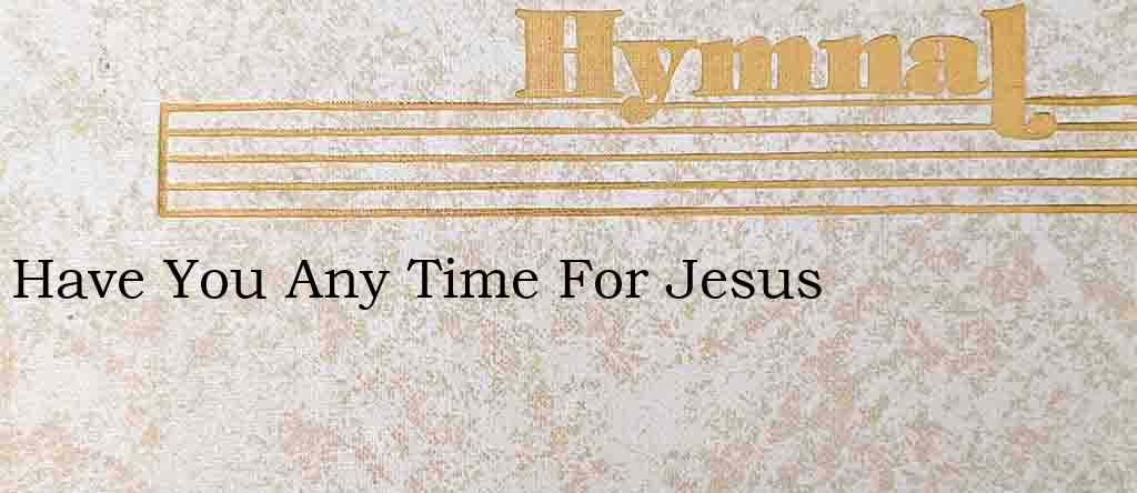 Have You Any Time For Jesus – Hymn Lyrics
