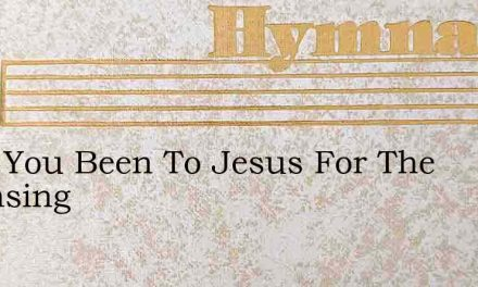 Have You Been To Jesus For The Cleansing – Hymn Lyrics