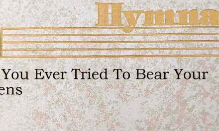 Have You Ever Tried To Bear Your Burdens – Hymn Lyrics