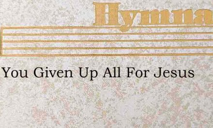 Have You Given Up All For Jesus – Hymn Lyrics