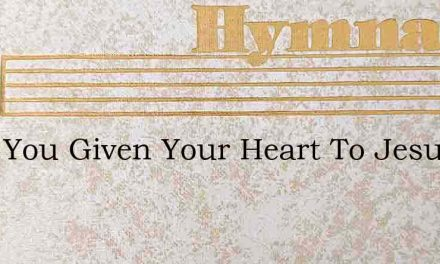 Have You Given Your Heart To Jesus – Hymn Lyrics