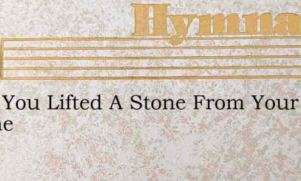 Have You Lifted A Stone From Your Brothe – Hymn Lyrics