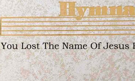 Have You Lost The Name Of Jesus From You – Hymn Lyrics