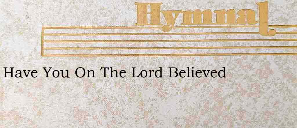 Have You On The Lord Believed – Hymn Lyrics