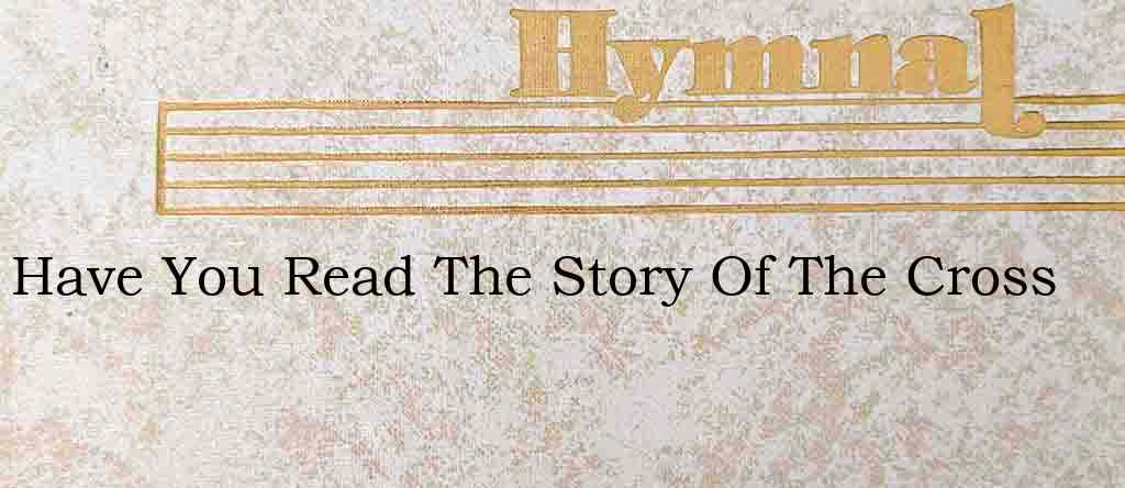 Have You Read The Story Of The Cross – Hymn Lyrics