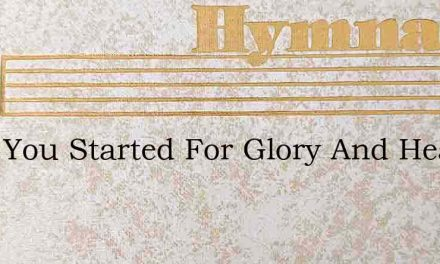 Have You Started For Glory And Heaven – Hymn Lyrics