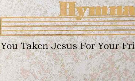 Have You Taken Jesus For Your Friend And – Hymn Lyrics