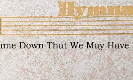 He Came Down That We May Have Love – Hymn Lyrics