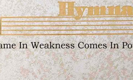He Came In Weakness Comes In Power – Hymn Lyrics