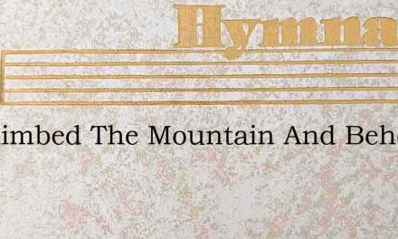 He Climbed The Mountain And Behold – Hymn Lyrics