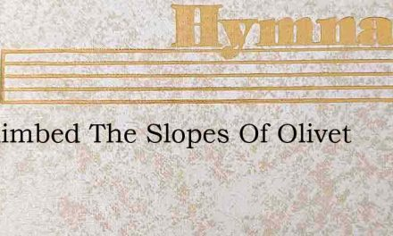 He Climbed The Slopes Of Olivet – Hymn Lyrics