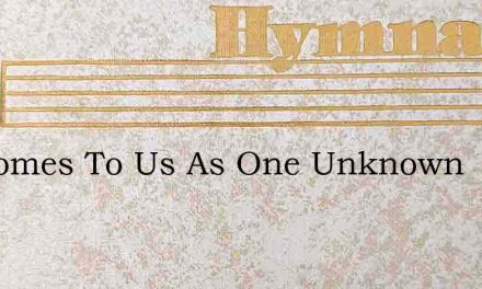 He Comes To Us As One Unknown – Hymn Lyrics
