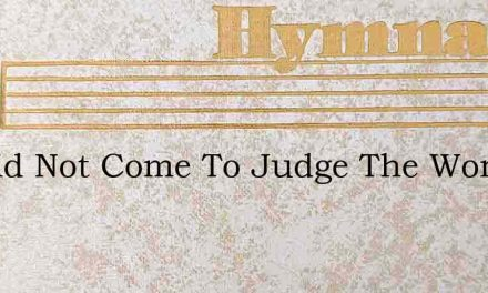 He Did Not Come To Judge The World – Hymn Lyrics