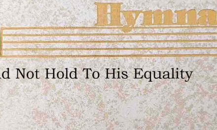 He Did Not Hold To His Equality – Hymn Lyrics