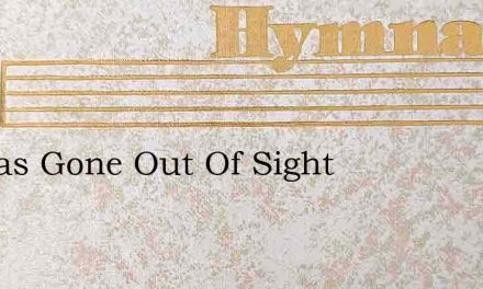 He Has Gone Out Of Sight – Hymn Lyrics