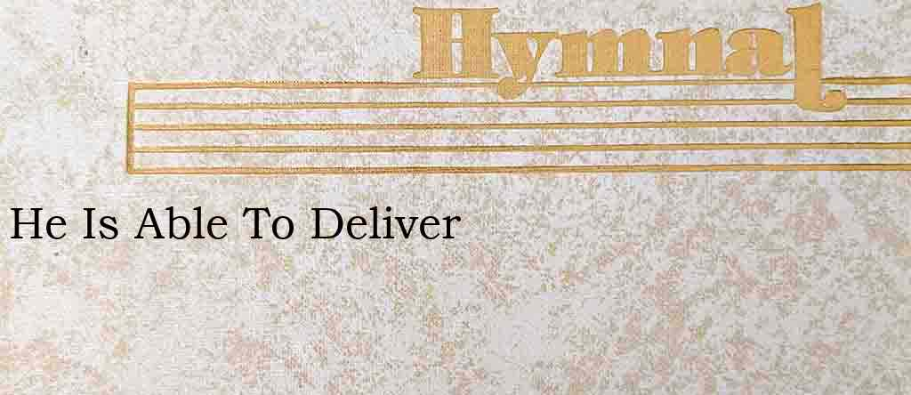 He Is Able To Deliver – Hymn Lyrics