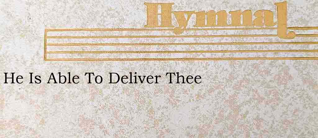 He Is Able To Deliver Thee – Hymn Lyrics