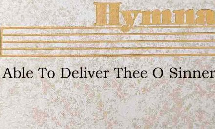He Is Able To Deliver Thee O Sinner – Hymn Lyrics