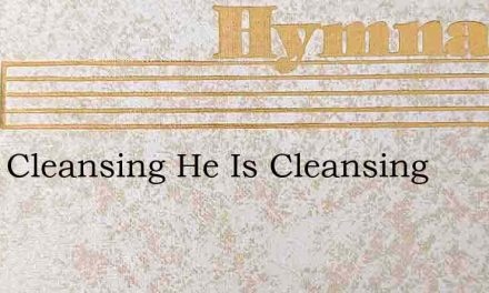 He Is Cleansing He Is Cleansing – Hymn Lyrics
